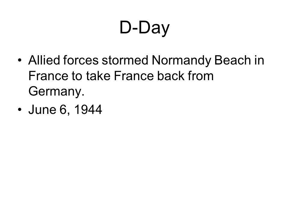 D-Day Allied forces stormed Normandy Beach in France to take France back from Germany. June 6, 1944