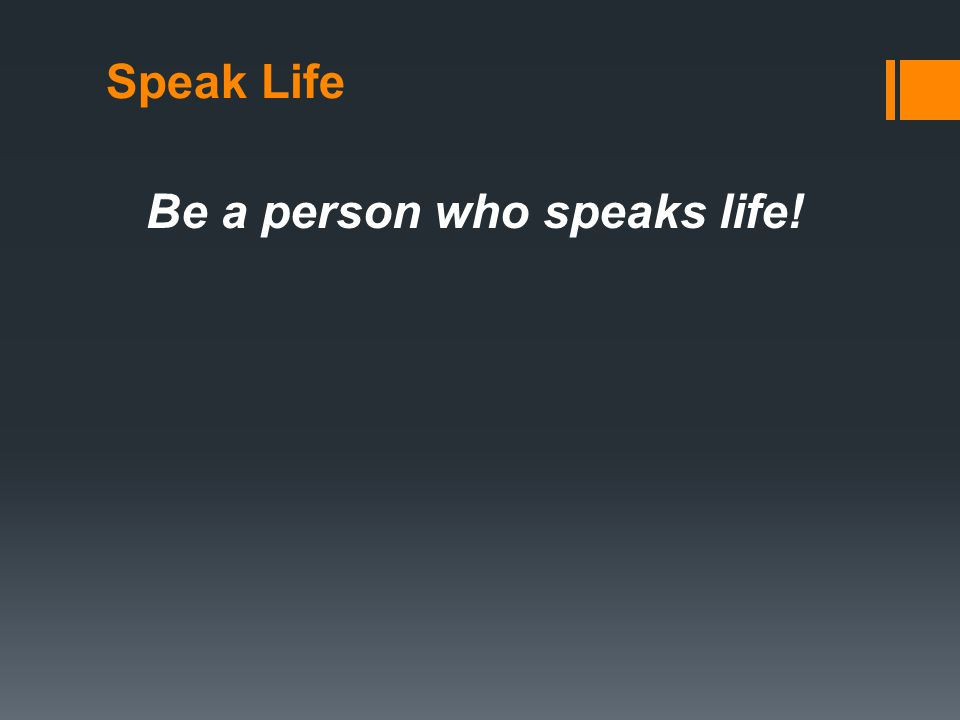 Speak Life Be a person who speaks life!