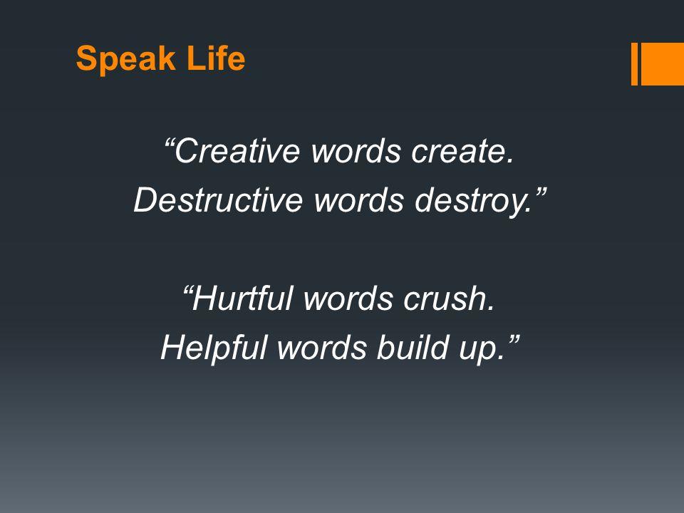 Speak Life Creative words create. Destructive words destroy. Hurtful words crush.