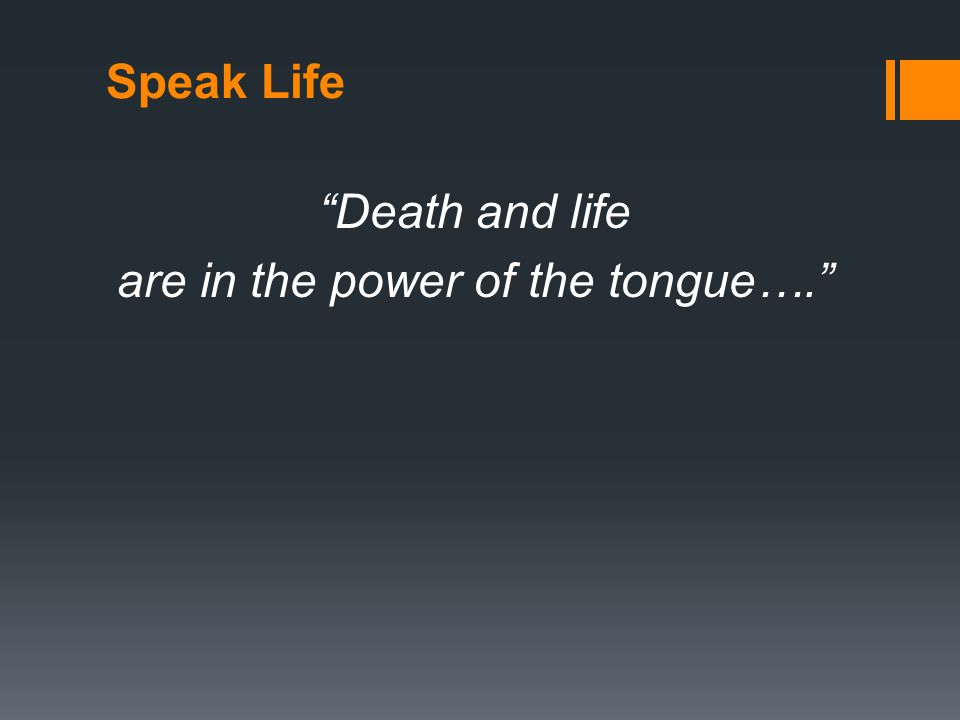 Speak Life Death and life are in the power of the tongue….