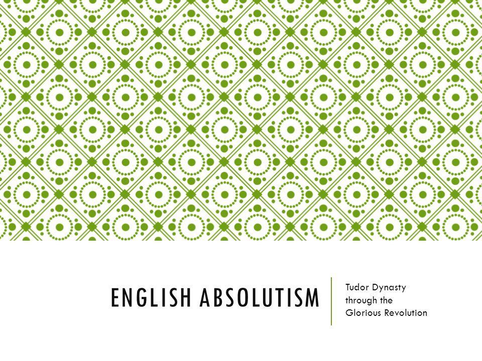 ENGLISH ABSOLUTISM Tudor Dynasty through the Glorious Revolution
