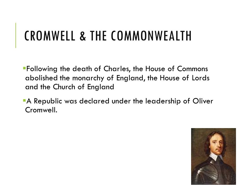 CROMWELL & THE COMMONWEALTH  Following the death of Charles, the House of Commons abolished the monarchy of England, the House of Lords and the Church of England  A Republic was declared under the leadership of Oliver Cromwell.