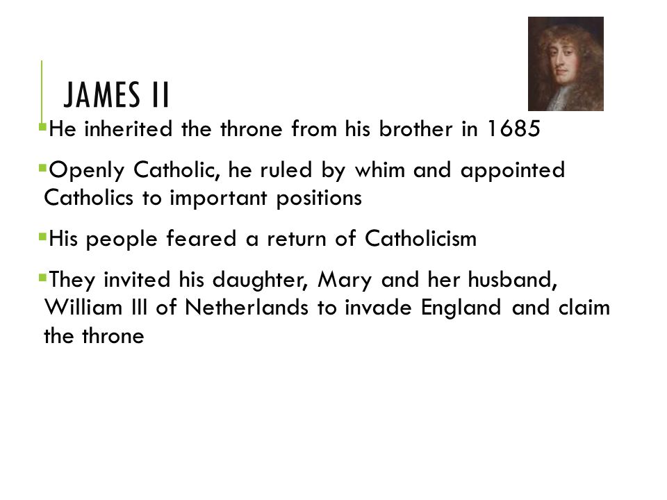 JAMES II  He inherited the throne from his brother in 1685  Openly Catholic, he ruled by whim and appointed Catholics to important positions  His people feared a return of Catholicism  They invited his daughter, Mary and her husband, William III of Netherlands to invade England and claim the throne