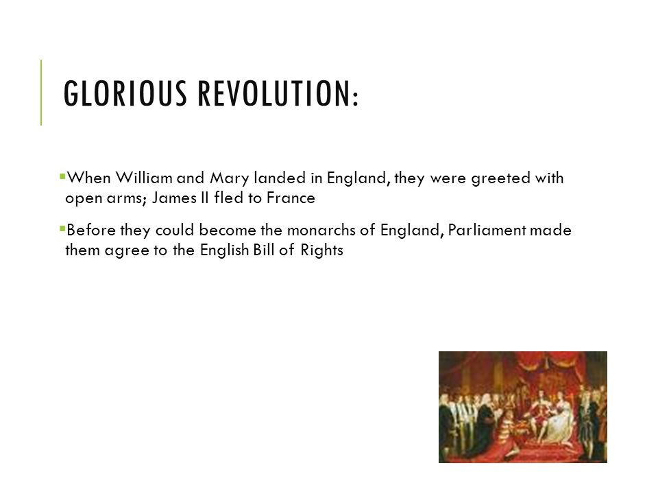 GLORIOUS REVOLUTION:  When William and Mary landed in England, they were greeted with open arms; James II fled to France  Before they could become the monarchs of England, Parliament made them agree to the English Bill of Rights