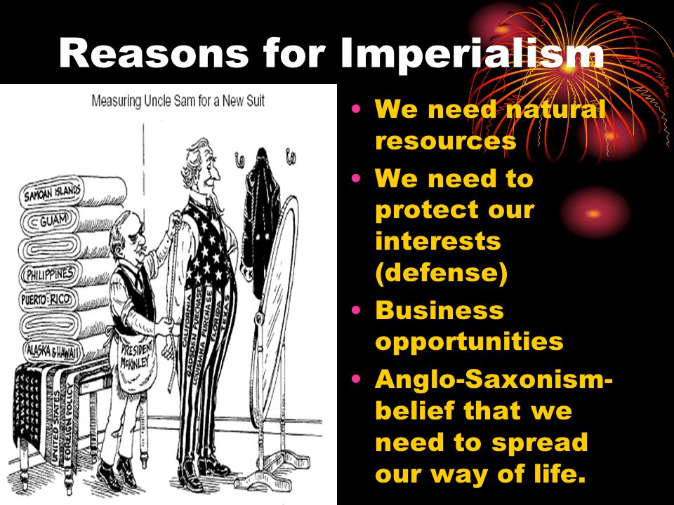 Reasons for Imperialism We need natural resources We need to protect our interests (defense) Business opportunities Anglo-Saxonism- belief that we nee
