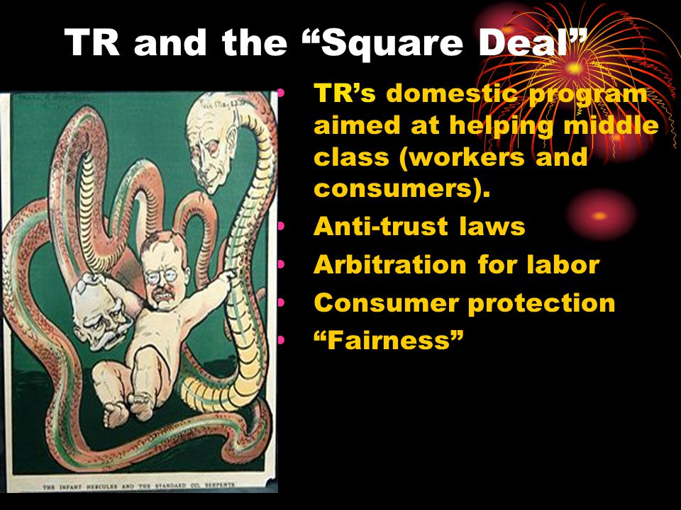 "TR and the ""Square Deal"" TR's domestic program aimed at helping middle class (workers and consumers). Anti-trust laws Arbitration for labor Consumer p"