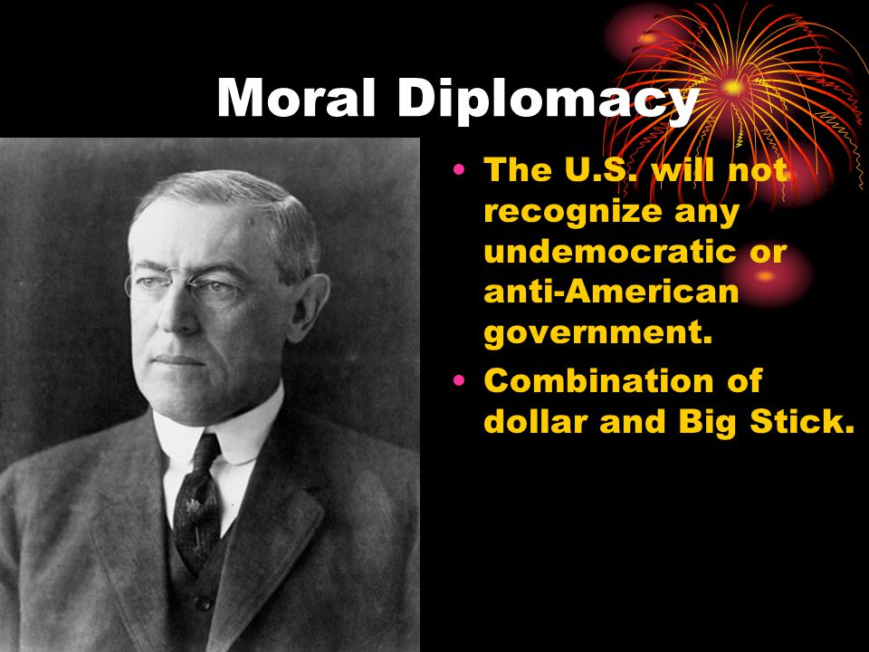 Moral Diplomacy The U.S. will not recognize any undemocratic or anti-American government. Combination of dollar and Big Stick.