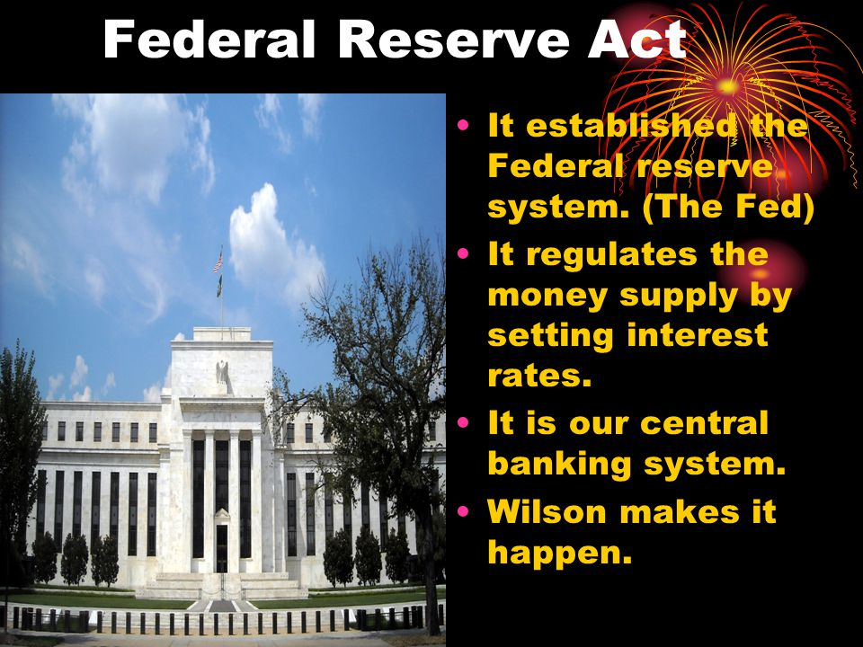 Federal Reserve Act It established the Federal reserve system. (The Fed) It regulates the money supply by setting interest rates. It is our central ba
