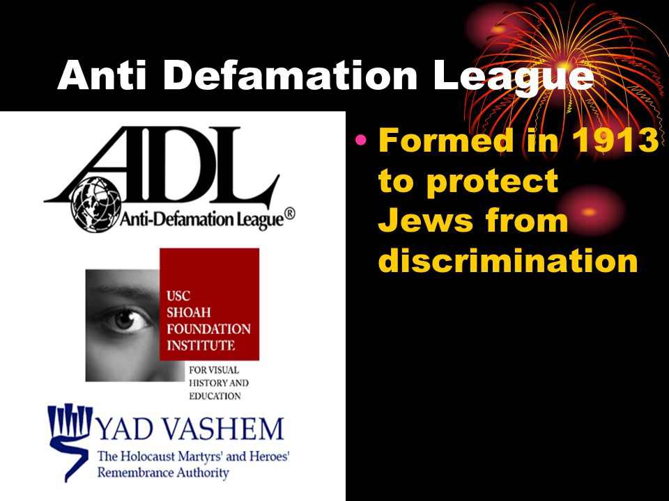 Anti Defamation League Formed in 1913 to protect Jews from discrimination