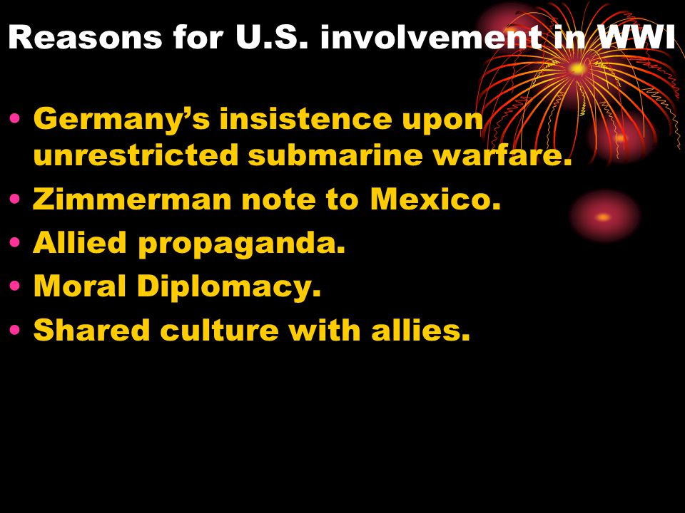 Reasons for U.S. involvement in WWI Germany's insistence upon unrestricted submarine warfare. Zimmerman note to Mexico. Allied propaganda. Moral Diplo