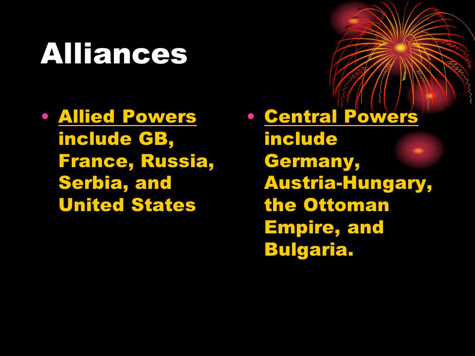 Alliances Allied Powers include GB, France, Russia, Serbia, and United States Central Powers include Germany, Austria-Hungary, the Ottoman Empire, and