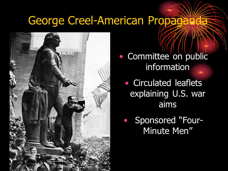 "George Creel-American Propaganda Committee on public information Circulated leaflets explaining U.S. war aims Sponsored ""Four- Minute Men"""