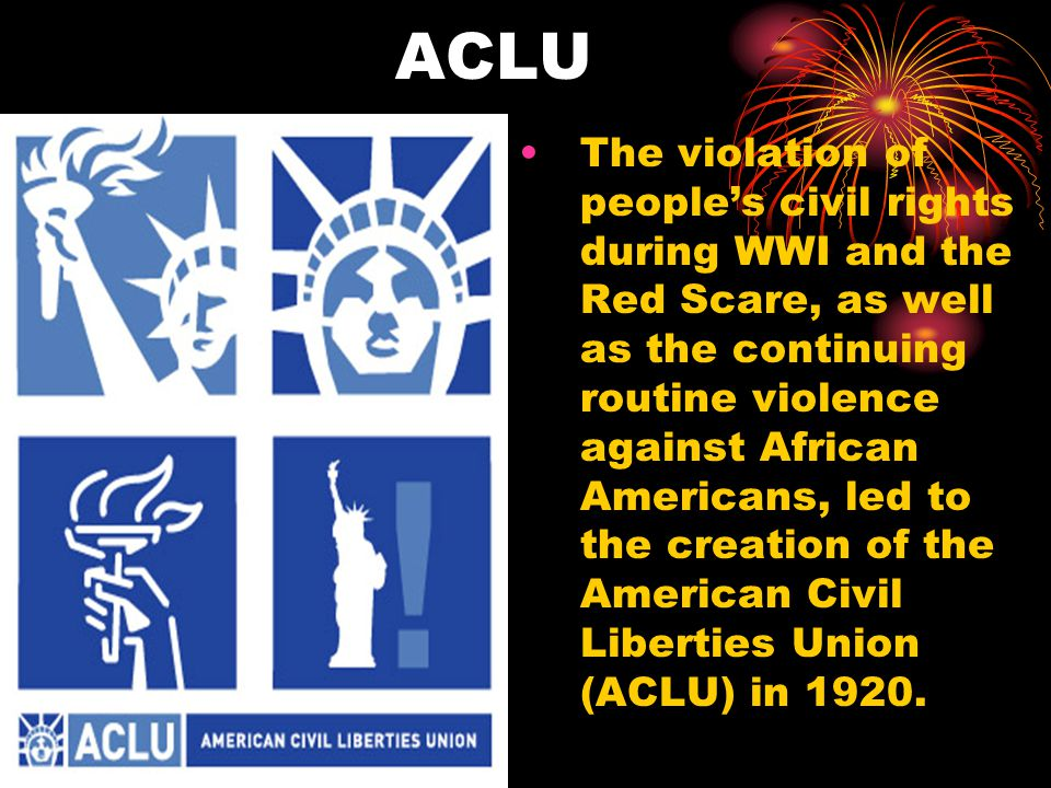 ACLU The violation of people's civil rights during WWI and the Red Scare, as well as the continuing routine violence against African Americans, led to