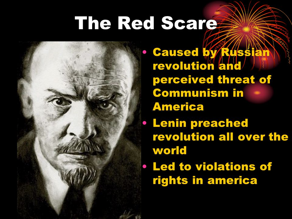 The Red Scare Caused by Russian revolution and perceived threat of Communism in America Lenin preached revolution all over the world Led to violations