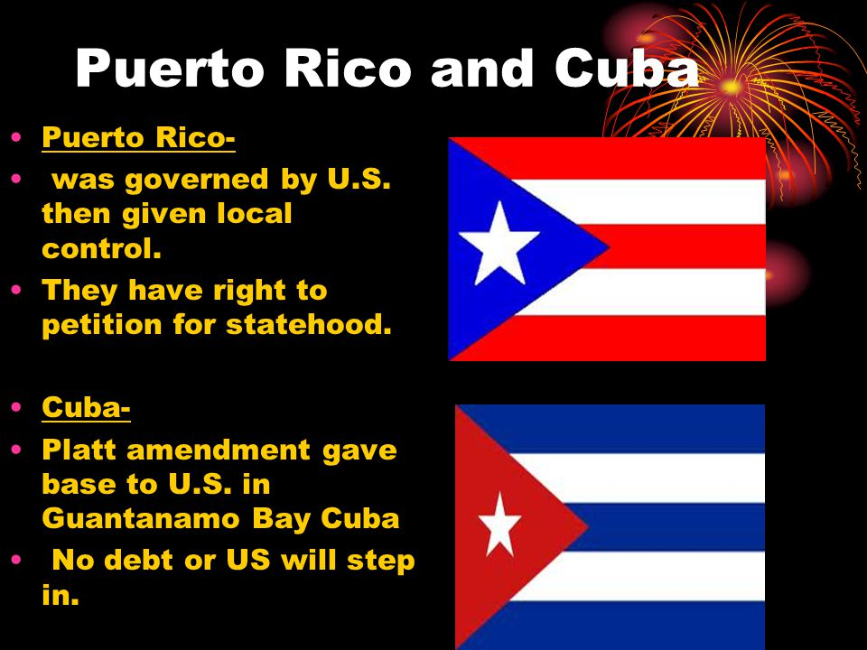 Puerto Rico and Cuba Puerto Rico- was governed by U.S. then given local control. They have right to petition for statehood. Cuba- Platt amendment gave
