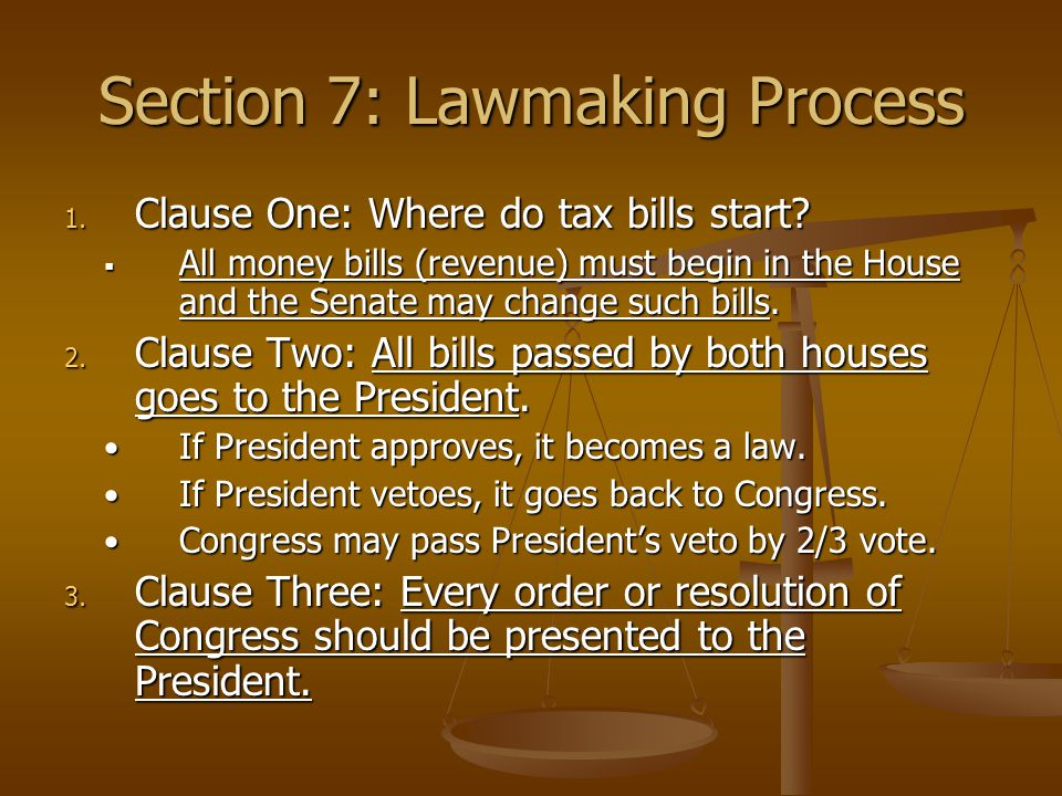 Section 7: Lawmaking Process 1. Clause One: Where do tax bills start?  All money bills (revenue) must begin in the House and the Senate may change su