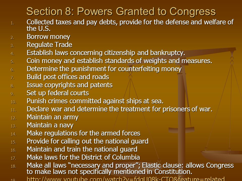 Section 8: Powers Granted to Congress 1. Collected taxes and pay debts, provide for the defense and welfare of the U.S. 2. Borrow money 3. Regulate Tr