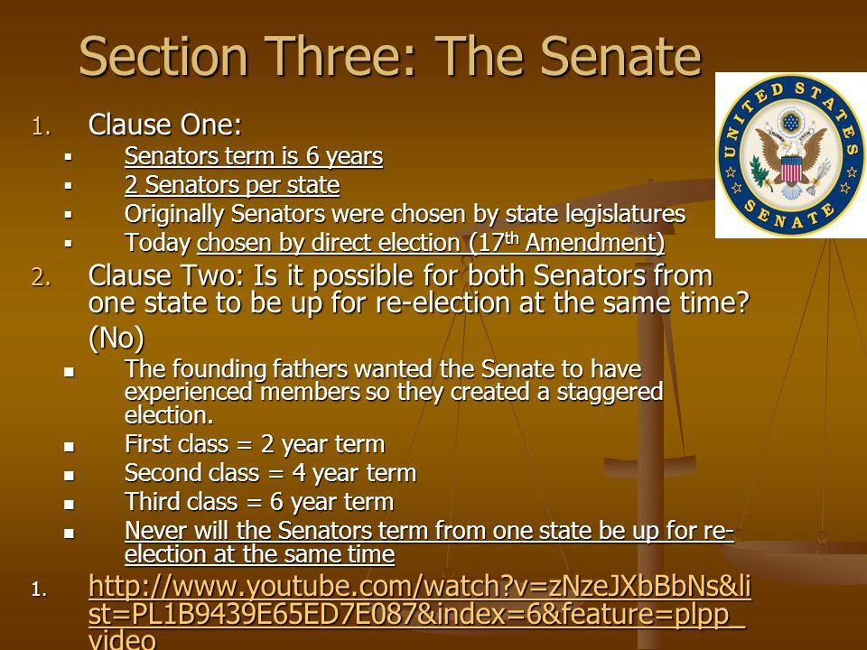 Section Three: The Senate 1. Clause One:  Senators term is 6 years  2 Senators per state  Originally Senators were chosen by state legislatures  T