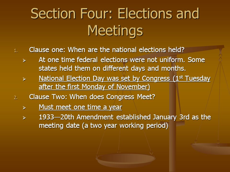 Section Four: Elections and Meetings 1. Clause one: When are the national elections held?  At one time federal elections were not uniform. Some state