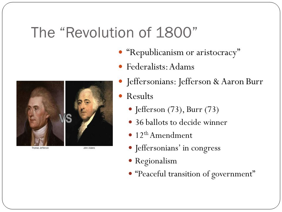 The Revolution of 1800 Republicanism or aristocracy Federalists: Adams Jeffersonians: Jefferson & Aaron Burr Results Jefferson (73), Burr (73) 36 ballots to decide winner 12 th Amendment Jeffersonians' in congress Regionalism Peaceful transition of government