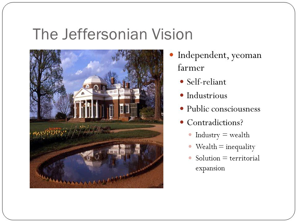 The Jeffersonian Vision Independent, yeoman farmer Self-reliant Industrious Public consciousness Contradictions.