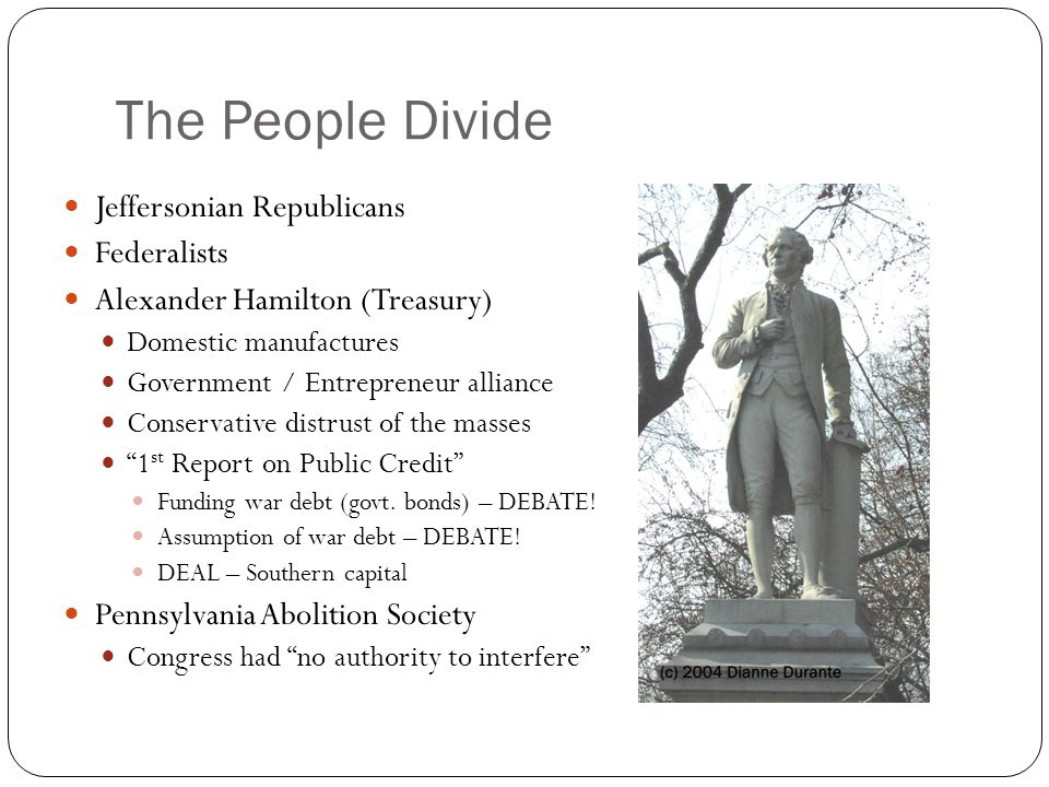 The People Divide Jeffersonian Republicans Federalists Alexander Hamilton (Treasury) Domestic manufactures Government / Entrepreneur alliance Conservative distrust of the masses 1 st Report on Public Credit Funding war debt (govt.