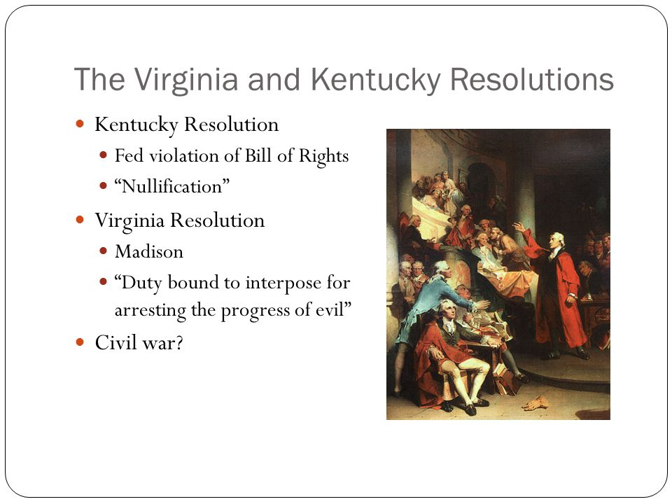 The Virginia and Kentucky Resolutions Kentucky Resolution Fed violation of Bill of Rights Nullification Virginia Resolution Madison Duty bound to interpose for arresting the progress of evil Civil war