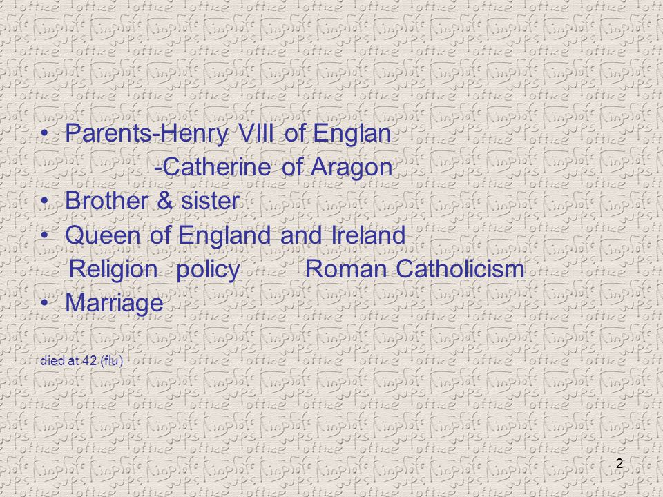 2 Parents-Henry VIII of Englan -Catherine of Aragon Brother & sister Queen of England and Ireland Religion policyRoman Catholicism Marriage died at 42