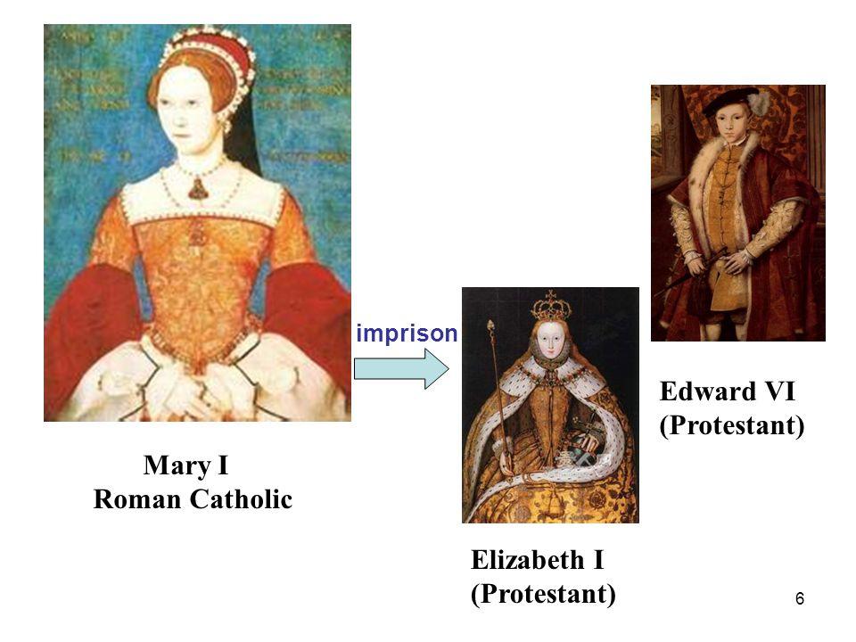6 Edward VI (Protestant) Elizabeth I (Protestant) Mary I Roman Catholic imprison