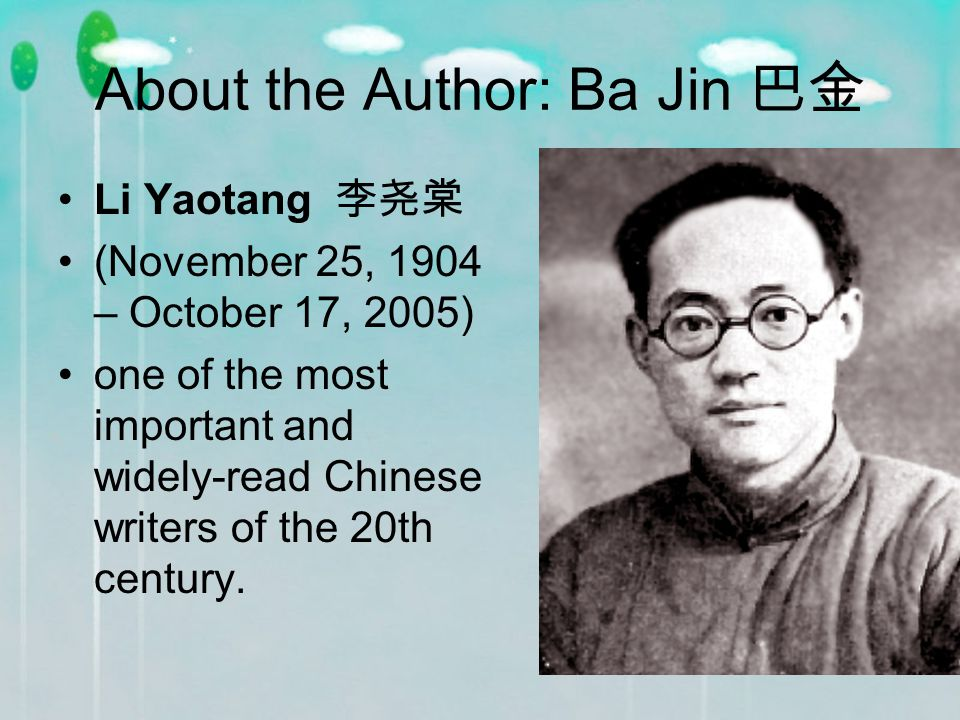 About the Author: Ba Jin 巴金 Li Yaotang 李尧棠 (November 25, 1904 – October 17, 2005) one of the most important and widely-read Chinese writers of the 20th century.