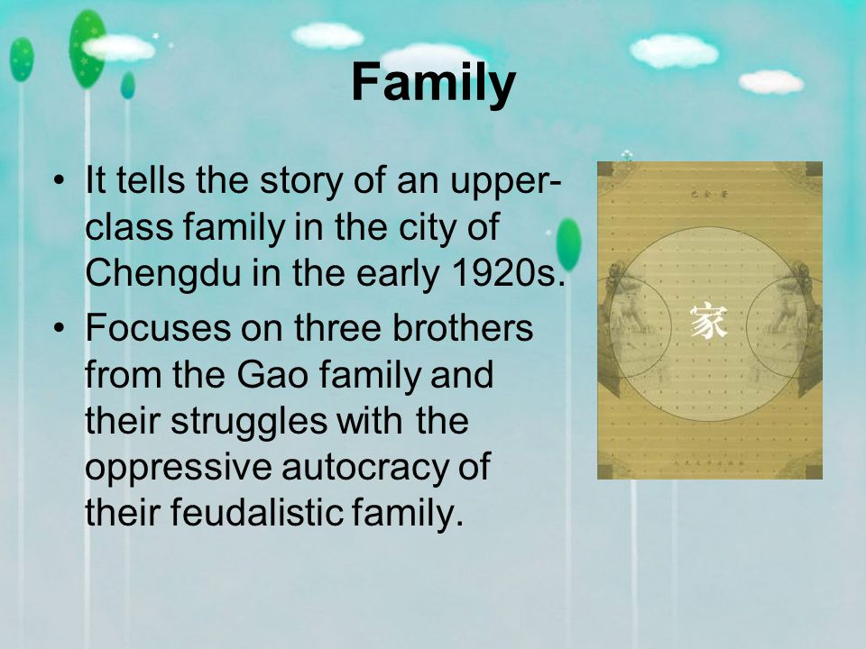 Family It tells the story of an upper- class family in the city of Chengdu in the early 1920s.