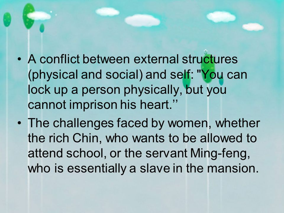A conflict between external structures (physical and social) and self: You can lock up a person physically, but you cannot imprison his heart.'' The challenges faced by women, whether the rich Chin, who wants to be allowed to attend school, or the servant Ming-feng, who is essentially a slave in the mansion.