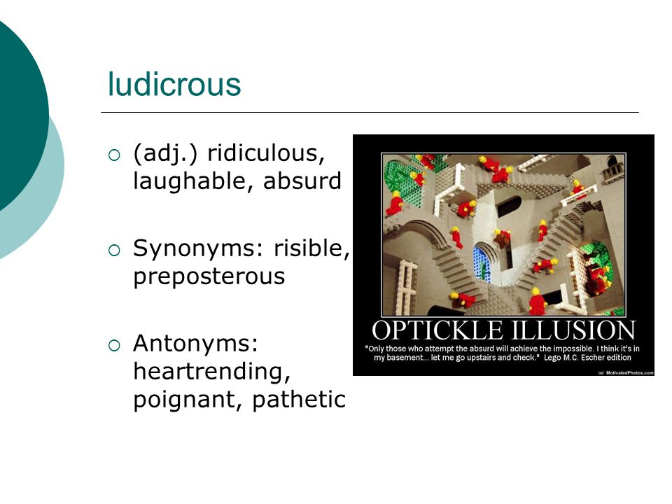 ludicrous  (adj.) ridiculous, laughable, absurd  Synonyms: risible, preposterous  Antonyms: heartrending, poignant, pathetic