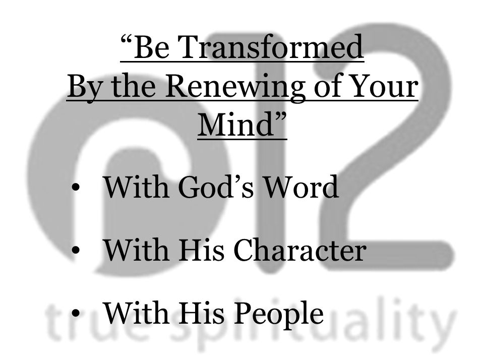 Be Transformed By the Renewing of Your Mind With God's Word With His Character With His People