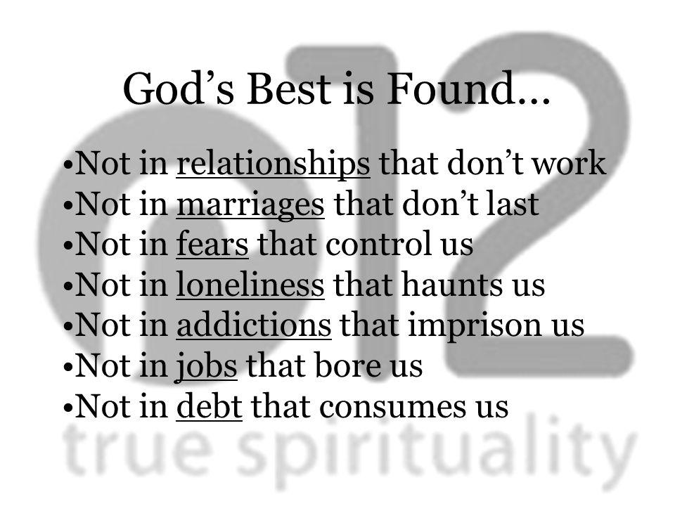 God's Best is Found… Not in relationships that don't work Not in marriages that don't last Not in fears that control us Not in loneliness that haunts us Not in addictions that imprison us Not in jobs that bore us Not in debt that consumes us