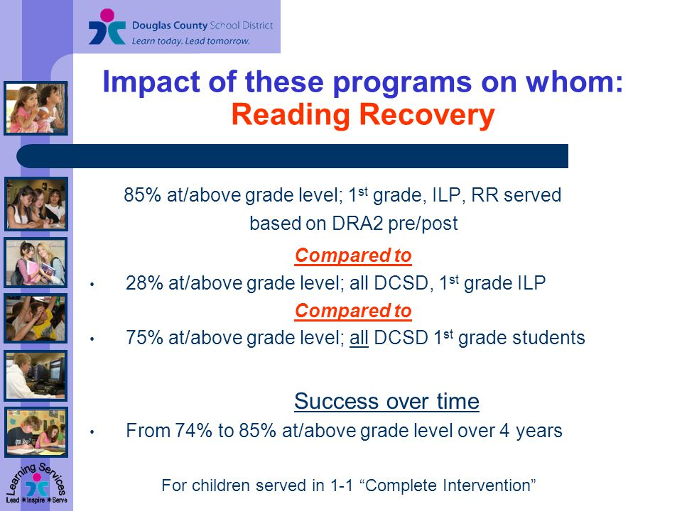 Impact of these programs on whom: Reading Recovery 85% at/above grade level; 1 st grade, ILP, RR served based on DRA2 pre/post Compared to 28% at/above grade level; all DCSD, 1 st grade ILP Compared to 75% at/above grade level; all DCSD 1 st grade students Success over time From 74% to 85% at/above grade level over 4 years For children served in 1-1 Complete Intervention