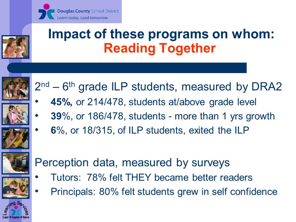 Impact of these programs on whom: Reading Together 2 nd – 6 th grade ILP students, measured by DRA2 45%, or 214/478, students at/above grade level 39%, or 186/478, students - more than 1 yrs growth 6%, or 18/315, of ILP students, exited the ILP Perception data, measured by surveys Tutors: 78% felt THEY became better readers Principals: 80% felt students grew in self confidence