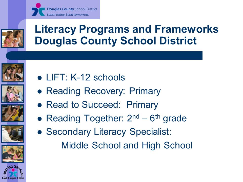 Literacy Programs and Frameworks Douglas County School District LIFT: K-12 schools Reading Recovery: Primary Read to Succeed: Primary Reading Together: 2 nd – 6 th grade Secondary Literacy Specialist: Middle School and High School