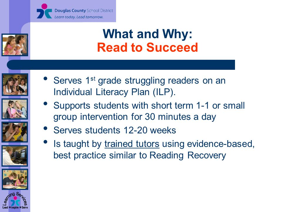 What and Why: Read to Succeed Serves 1 st grade struggling readers on an Individual Literacy Plan (ILP).