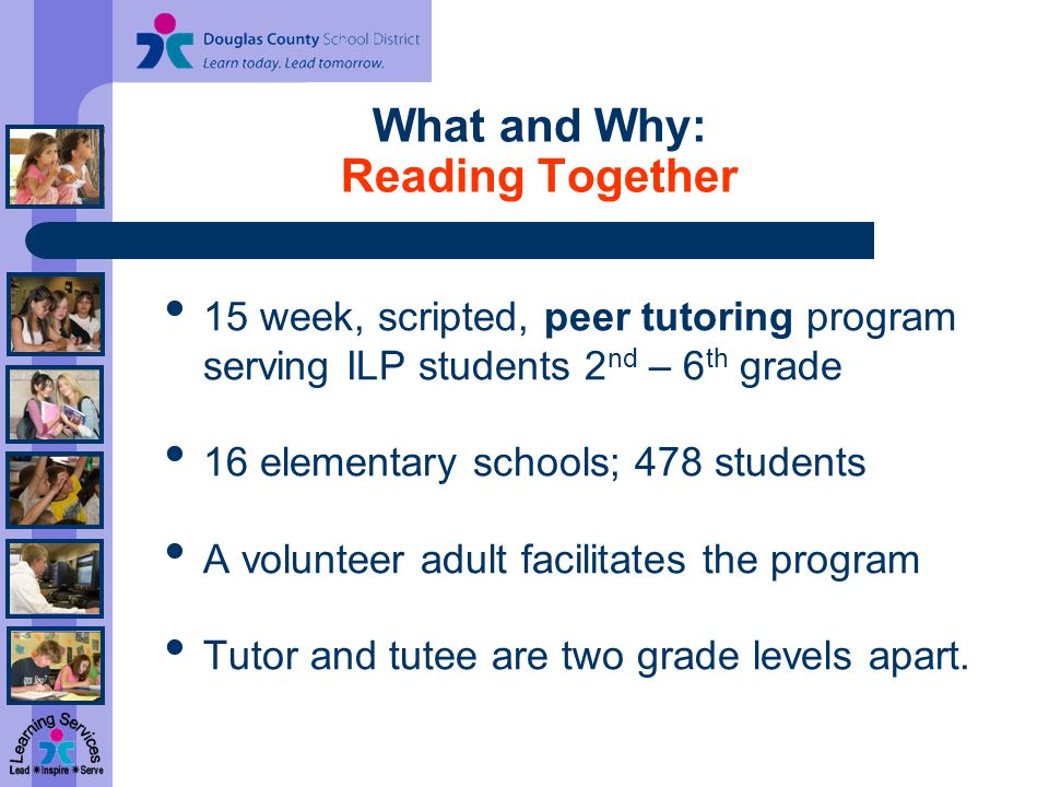 What and Why: Reading Together 15 week, scripted, peer tutoring program serving ILP students 2 nd – 6 th grade 16 elementary schools; 478 students A volunteer adult facilitates the program Tutor and tutee are two grade levels apart.