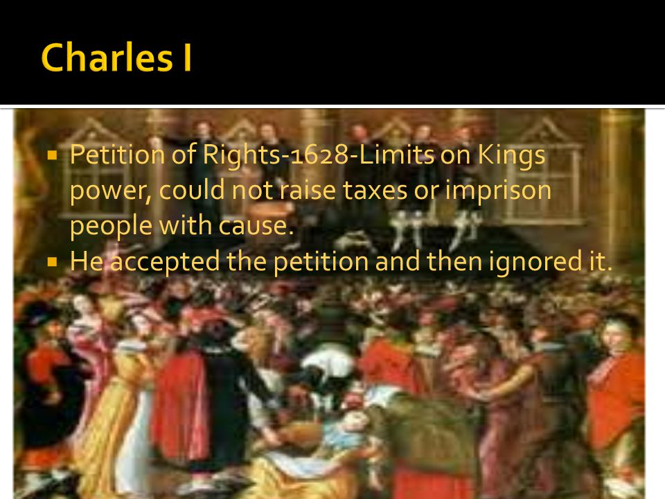 Petition of Rights-1628-Limits on Kings power, could not raise taxes or imprison people with cause.