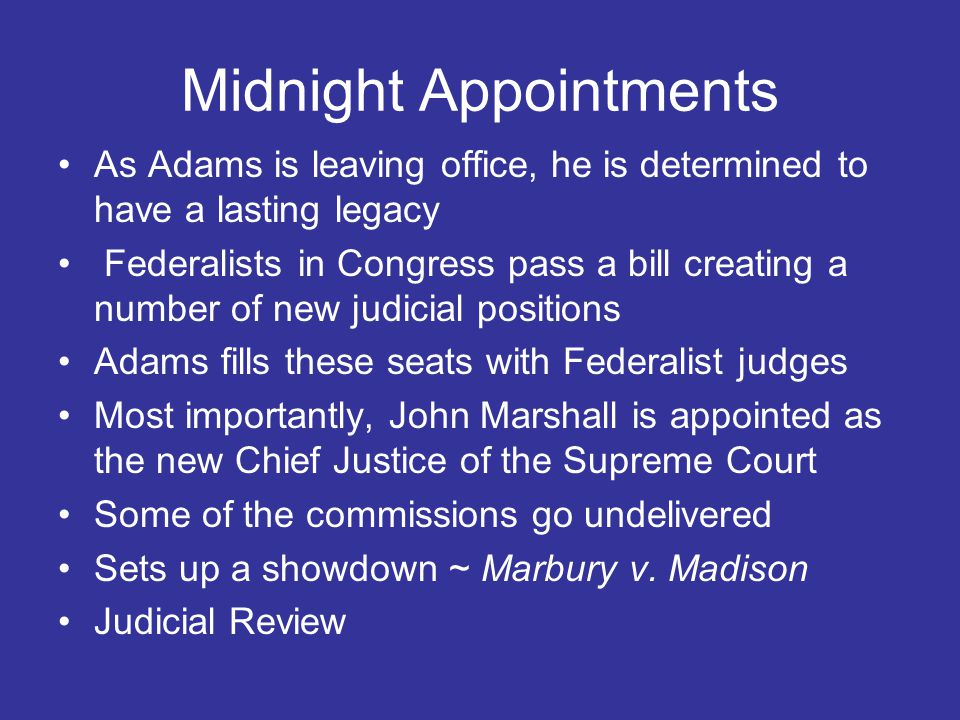 Midnight Appointments As Adams is leaving office, he is determined to have a lasting legacy Federalists in Congress pass a bill creating a number of new judicial positions Adams fills these seats with Federalist judges Most importantly, John Marshall is appointed as the new Chief Justice of the Supreme Court Some of the commissions go undelivered Sets up a showdown ~ Marbury v.