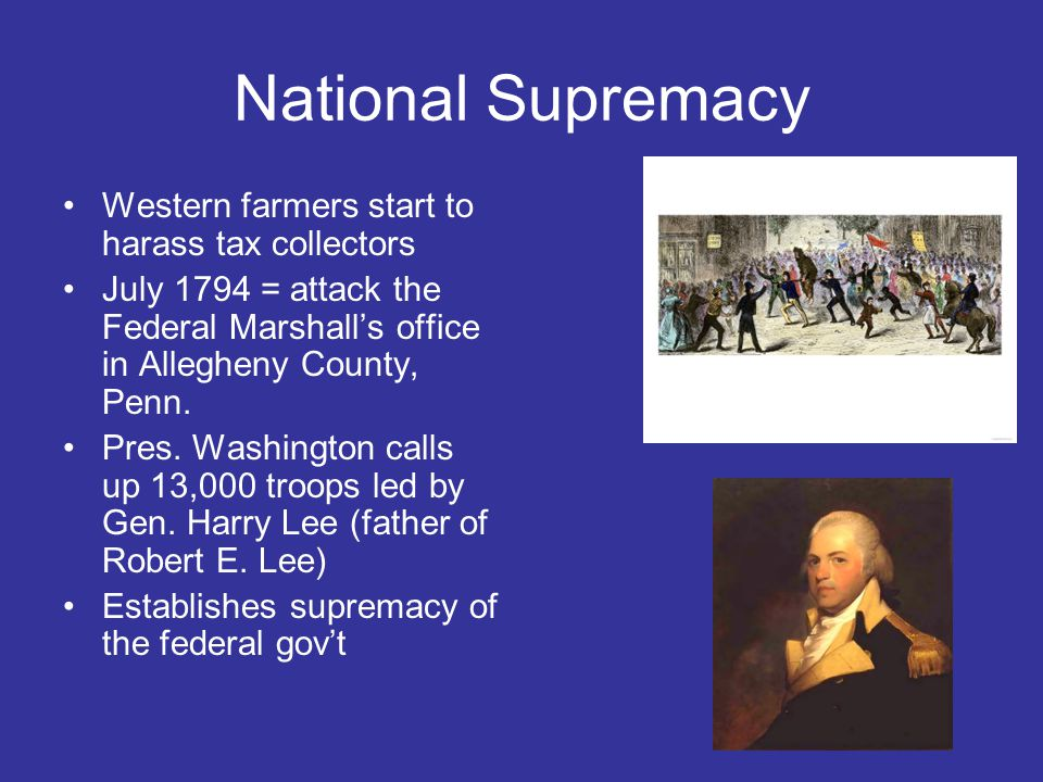 National Supremacy Western farmers start to harass tax collectors July 1794 = attack the Federal Marshall's office in Allegheny County, Penn.