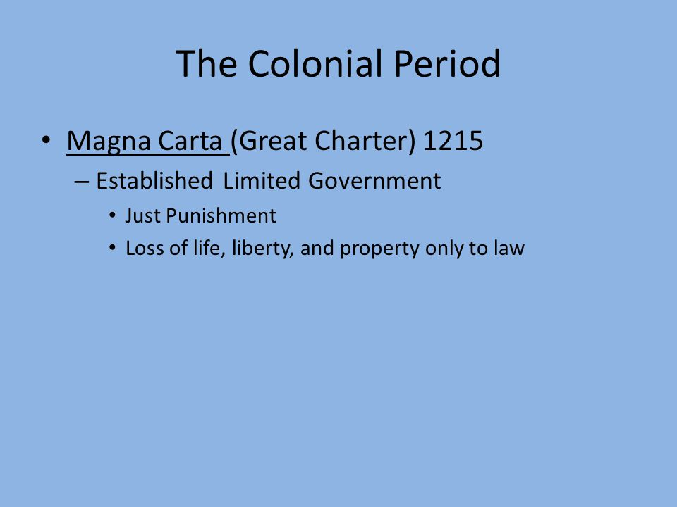 The Colonial Period Magna Carta (Great Charter) 1215 – Established Limited Government Just Punishment Loss of life, liberty, and property only to law
