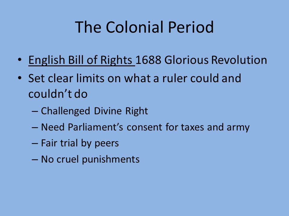 The Colonial Period English Bill of Rights 1688 Glorious Revolution Set clear limits on what a ruler could and couldn't do – Challenged Divine Right –
