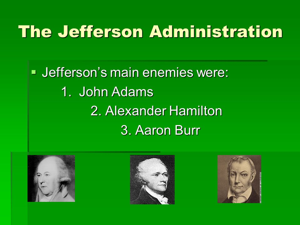 The Jefferson Administration  Jefferson's main enemies were: 1.