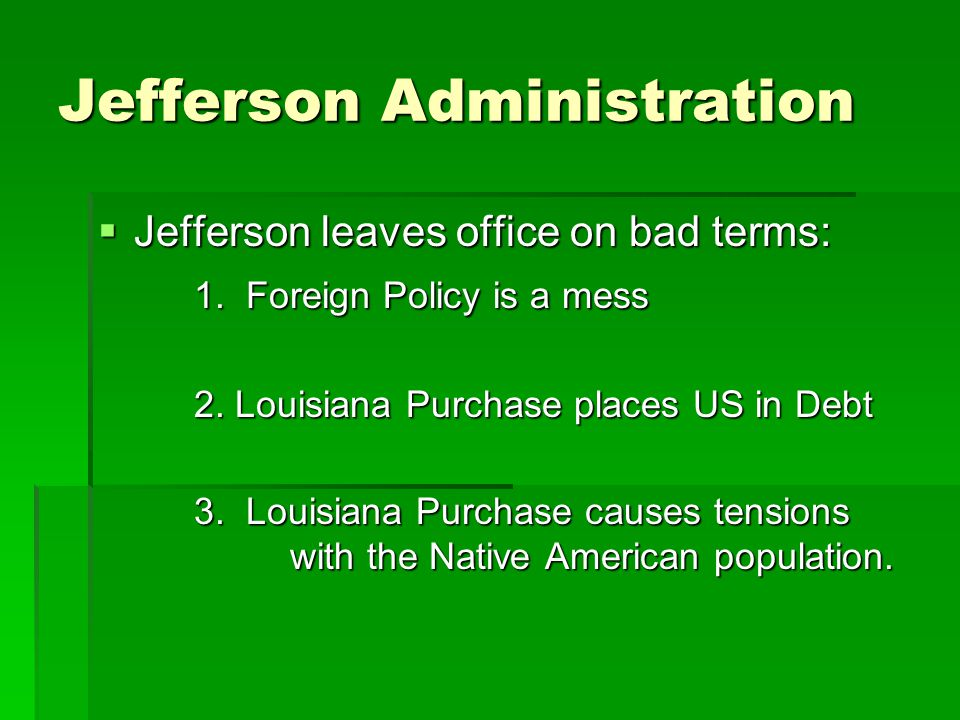 Jefferson Administration  Jefferson leaves office on bad terms: 1.
