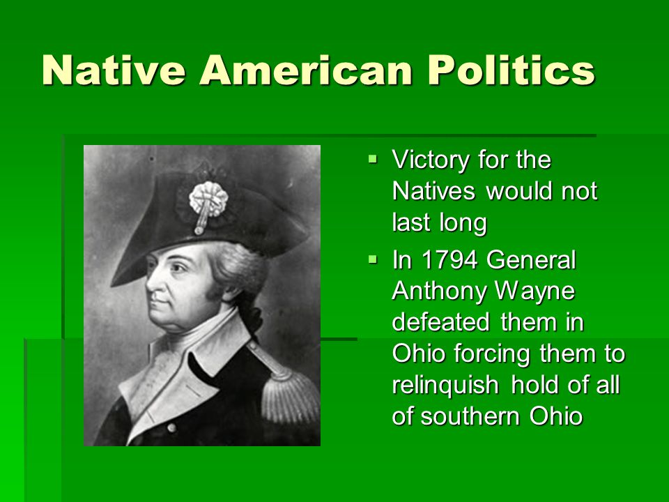 Native American Politics  Victory for the Natives would not last long  In 1794 General Anthony Wayne defeated them in Ohio forcing them to relinquish hold of all of southern Ohio