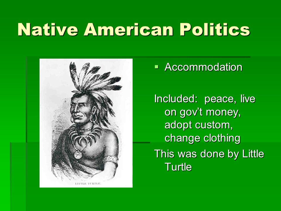 Native American Politics  Accommodation Included: peace, live on gov't money, adopt custom, change clothing This was done by Little Turtle
