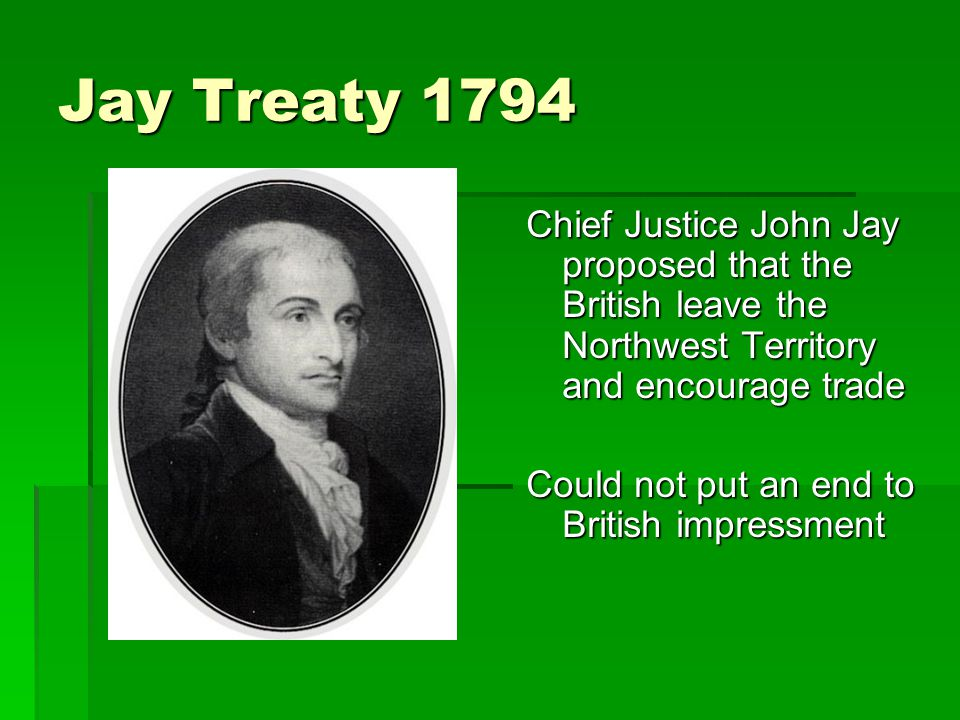 Jay Treaty 1794 Chief Justice John Jay proposed that the British leave the Northwest Territory and encourage trade Could not put an end to British impressment
